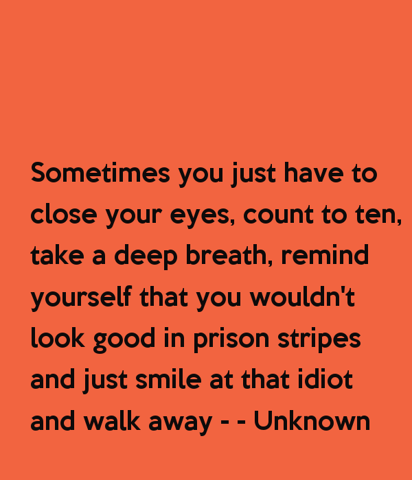 sometimes-you-just-have-to-close-your-eyes-count-to-ten-take-a-deep-breath-remind-yourself-that-you-wouldn-t-look-good-in-prison-stripes-and-just-smile-at-that-2