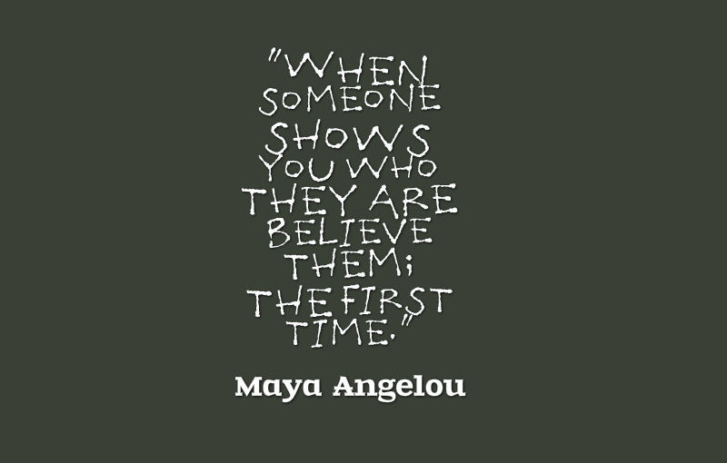 Maya-Angelou-When-someone-shows-you-who-they-are-believe-them-the-first-time-800x510