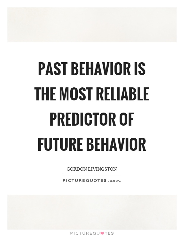 past-behavior-is-the-most-reliable-predictor-of-future-behavior-quote-1.jpg